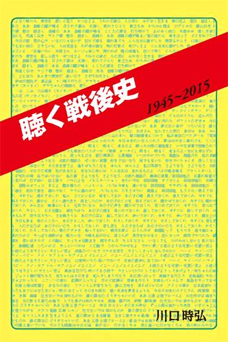 「聴く戦後史」1945〜2015|川口時弘/著